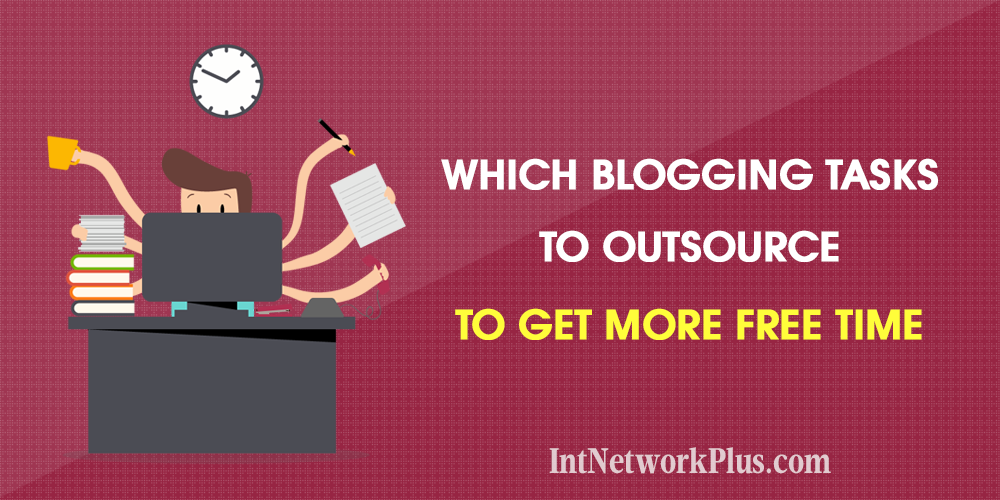Blogging Tasks To Outsource To Get More Free Time