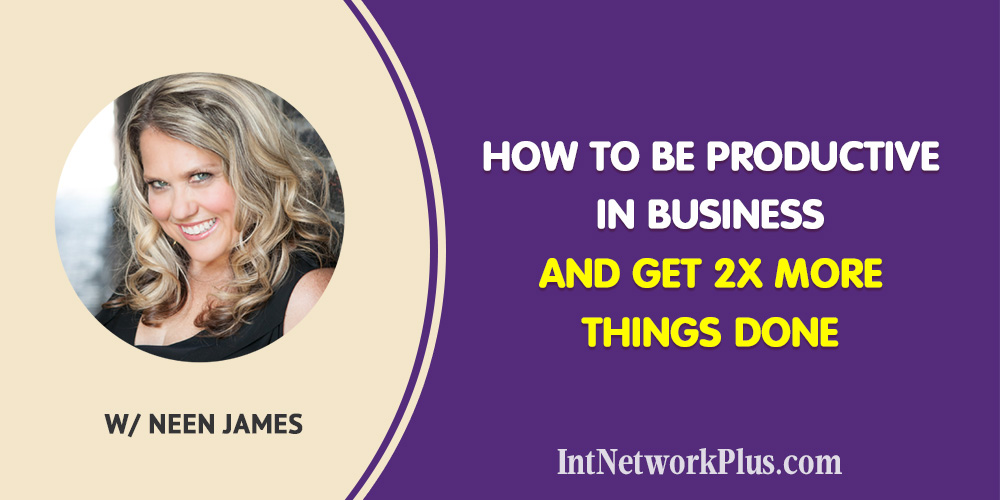 How to Be Productive in Business and Get 2x More Things Done with Neen James